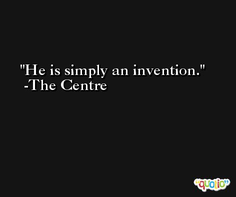 He is simply an invention. -The Centre