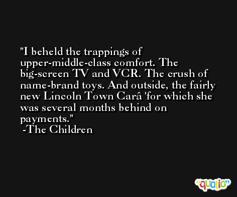 I beheld the trappings of upper-middle-class comfort. The big-screen TV and VCR. The crush of name-brand toys. And outside, the fairly new Lincoln Town Carâ€'for which she was several months behind on payments. -The Children