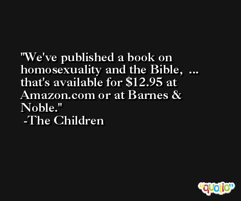 We've published a book on homosexuality and the Bible,  ...  that's available for $12.95 at Amazon.com or at Barnes & Noble. -The Children