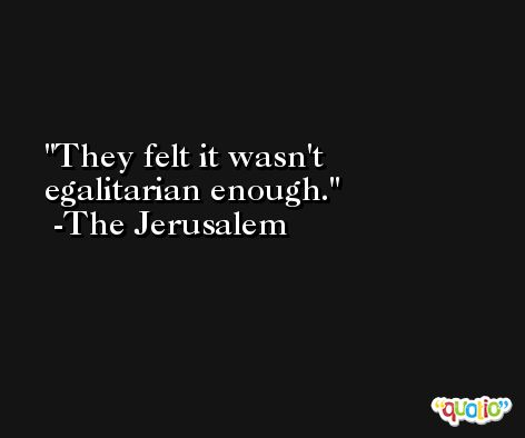 They felt it wasn't egalitarian enough. -The Jerusalem