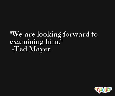 We are looking forward to examining him. -Ted Mayer