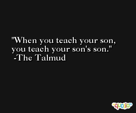 When you teach your son, you teach your son's son. -The Talmud