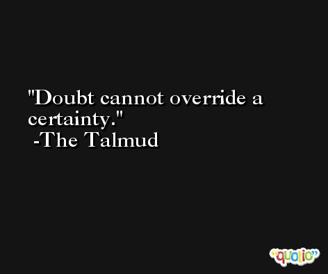 Doubt cannot override a certainty. -The Talmud