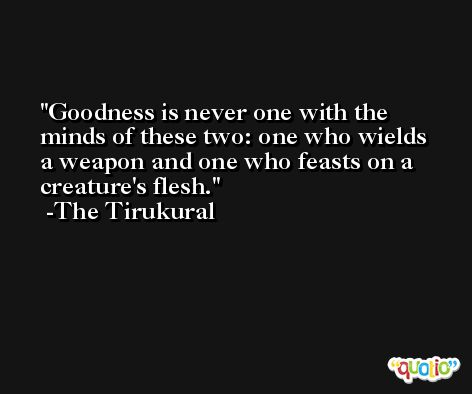 Goodness is never one with the minds of these two: one who wields a weapon and one who feasts on a creature's flesh. -The Tirukural