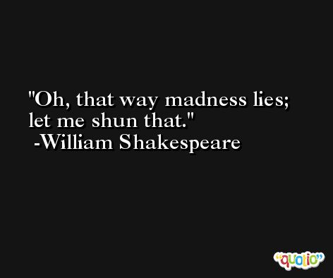 Oh, that way madness lies; let me shun that. -William Shakespeare