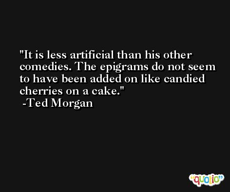 It is less artificial than his other comedies. The epigrams do not seem to have been added on like candied cherries on a cake. -Ted Morgan