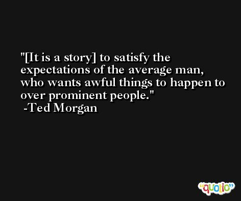 [It is a story] to satisfy the expectations of the average man, who wants awful things to happen to over prominent people. -Ted Morgan