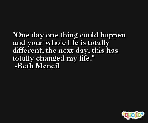 One day one thing could happen and your whole life is totally different, the next day, this has totally changed my life. -Beth Mcneil