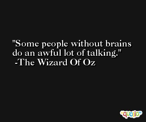 Some people without brains do an awful lot of talking. -The Wizard Of Oz