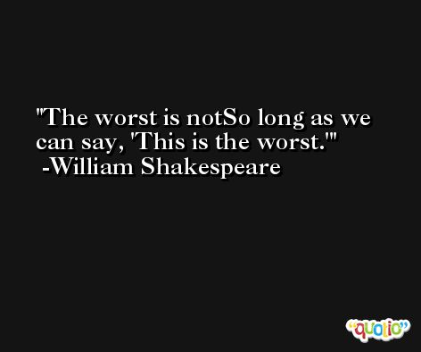 The worst is notSo long as we can say, 'This is the worst.' -William Shakespeare