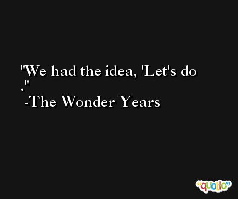 We had the idea, 'Let's do . -The Wonder Years