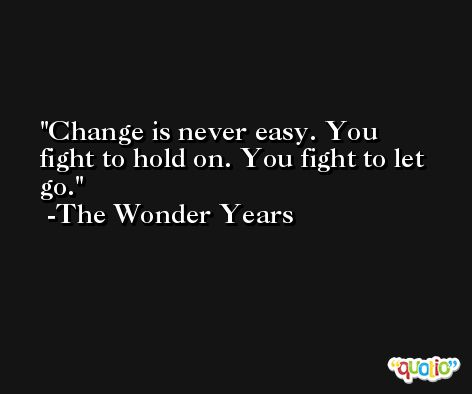 Change is never easy. You fight to hold on. You fight to let go. -The Wonder Years