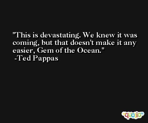 This is devastating. We knew it was coming, but that doesn't make it any easier, Gem of the Ocean. -Ted Pappas