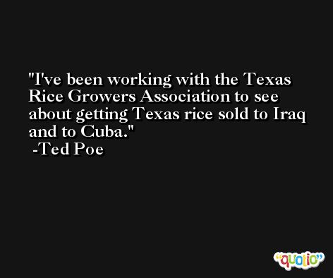 I've been working with the Texas Rice Growers Association to see about getting Texas rice sold to Iraq and to Cuba. -Ted Poe