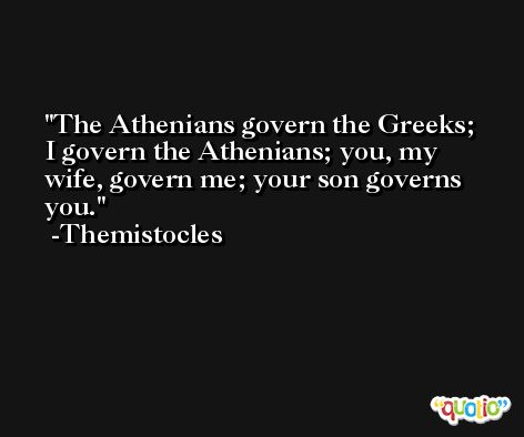 The Athenians govern the Greeks; I govern the Athenians; you, my wife, govern me; your son governs you. -Themistocles