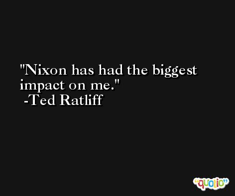 Nixon has had the biggest impact on me. -Ted Ratliff