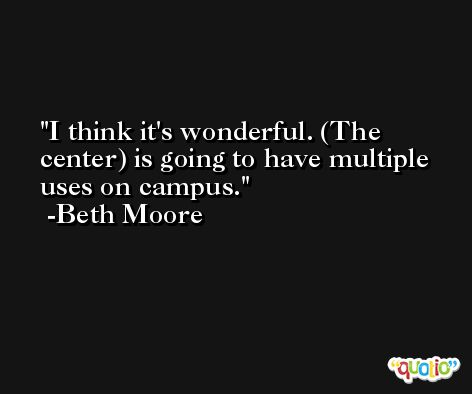 I think it's wonderful. (The center) is going to have multiple uses on campus. -Beth Moore