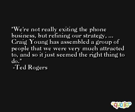 We're not really exiting the phone business, but refining our strategy, ... Craig Young has assembled a group of people that we were very much attracted to, and so it just seemed the right thing to do. -Ted Rogers