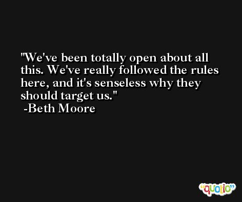 We've been totally open about all this. We've really followed the rules here, and it's senseless why they should target us. -Beth Moore