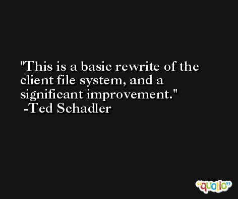This is a basic rewrite of the client file system, and a significant improvement. -Ted Schadler