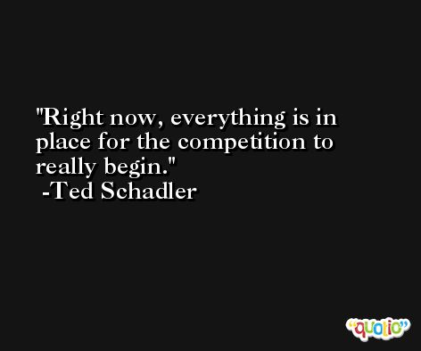 Right now, everything is in place for the competition to really begin. -Ted Schadler