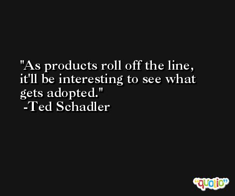 As products roll off the line, it'll be interesting to see what gets adopted. -Ted Schadler