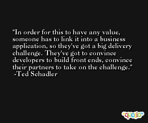 In order for this to have any value, someone has to link it into a business application, so they've got a big delivery challenge. They've got to convince developers to build front ends, convince their partners to take on the challenge. -Ted Schadler