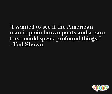 I wanted to see if the American man in plain brown pants and a bare torso could speak profound things. -Ted Shawn