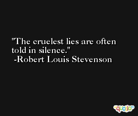 The cruelest lies are often told in silence. -Robert Louis Stevenson