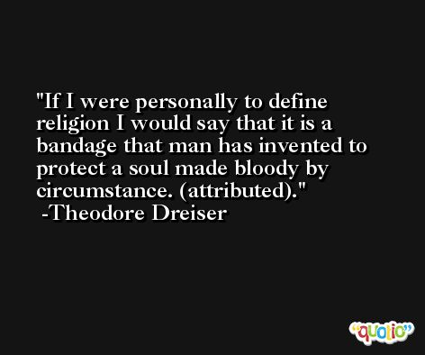 If I were personally to define religion I would say that it is a bandage that man has invented to protect a soul made bloody by circumstance. (attributed). -Theodore Dreiser
