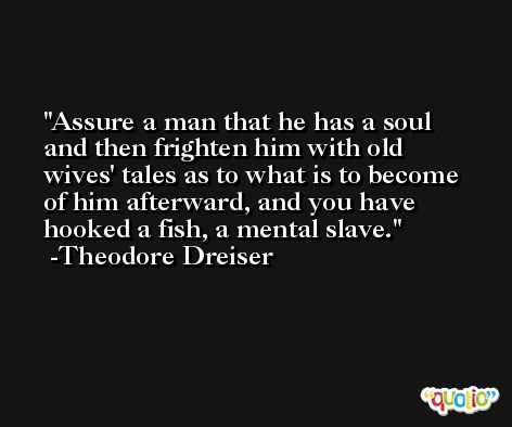 Assure a man that he has a soul and then frighten him with old wives' tales as to what is to become of him afterward, and you have hooked a fish, a mental slave. -Theodore Dreiser