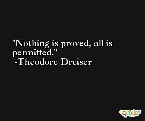 Nothing is proved, all is permitted. -Theodore Dreiser