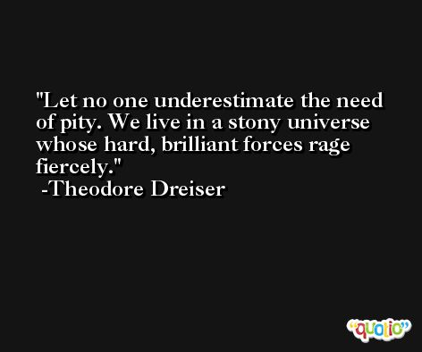 Let no one underestimate the need of pity. We live in a stony universe whose hard, brilliant forces rage fiercely. -Theodore Dreiser