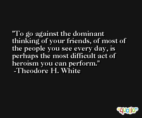 To go against the dominant thinking of your friends, of most of the people you see every day, is perhaps the most difficult act of heroism you can perform. -Theodore H. White