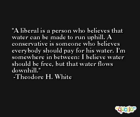 A liberal is a person who believes that water can be made to run uphill. A conservative is someone who believes everybody should pay for his water. I'm somewhere in between: I believe water should be free, but that water flows downhill. -Theodore H. White