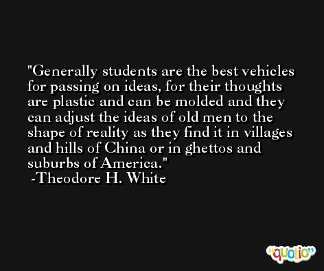 Generally students are the best vehicles for passing on ideas, for their thoughts are plastic and can be molded and they can adjust the ideas of old men to the shape of reality as they find it in villages and hills of China or in ghettos and suburbs of America. -Theodore H. White
