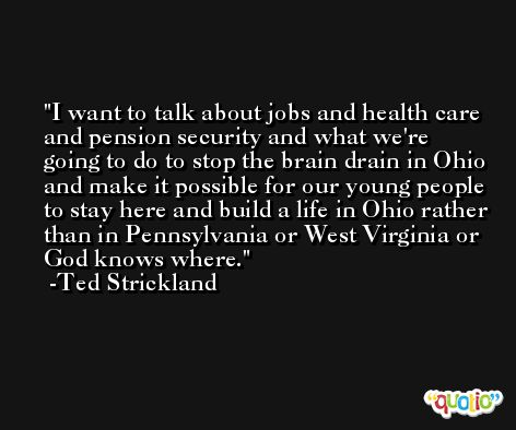 I want to talk about jobs and health care and pension security and what we're going to do to stop the brain drain in Ohio and make it possible for our young people to stay here and build a life in Ohio rather than in Pennsylvania or West Virginia or God knows where. -Ted Strickland