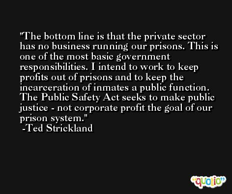 The bottom line is that the private sector has no business running our prisons. This is one of the most basic government responsibilities. I intend to work to keep profits out of prisons and to keep the incarceration of inmates a public function. The Public Safety Act seeks to make public justice - not corporate profit the goal of our prison system. -Ted Strickland