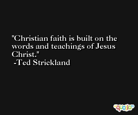 Christian faith is built on the words and teachings of Jesus Christ. -Ted Strickland