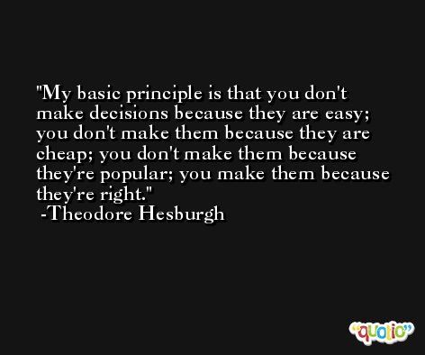 My basic principle is that you don't make decisions because they are easy; you don't make them because they are cheap; you don't make them because they're popular; you make them because they're right. -Theodore Hesburgh