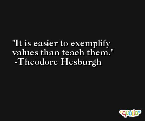 It is easier to exemplify values than teach them. -Theodore Hesburgh
