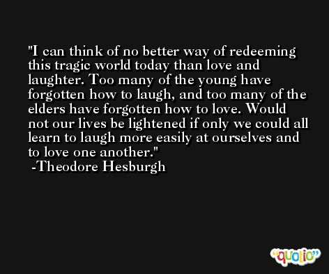 I can think of no better way of redeeming this tragic world today than love and laughter. Too many of the young have forgotten how to laugh, and too many of the elders have forgotten how to love. Would not our lives be lightened if only we could all learn to laugh more easily at ourselves and to love one another. -Theodore Hesburgh