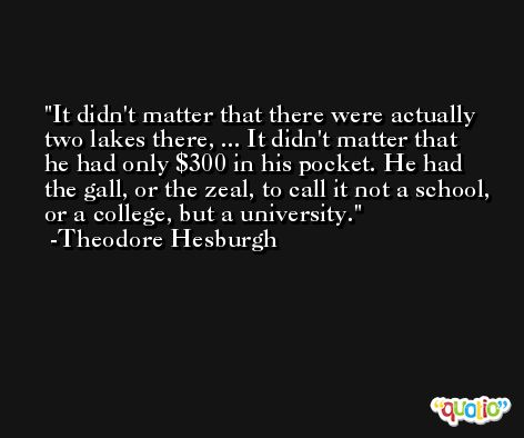 It didn't matter that there were actually two lakes there, ... It didn't matter that he had only $300 in his pocket. He had the gall, or the zeal, to call it not a school, or a college, but a university. -Theodore Hesburgh