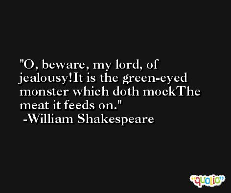 O, beware, my lord, of jealousy!It is the green-eyed monster which doth mockThe meat it feeds on. -William Shakespeare