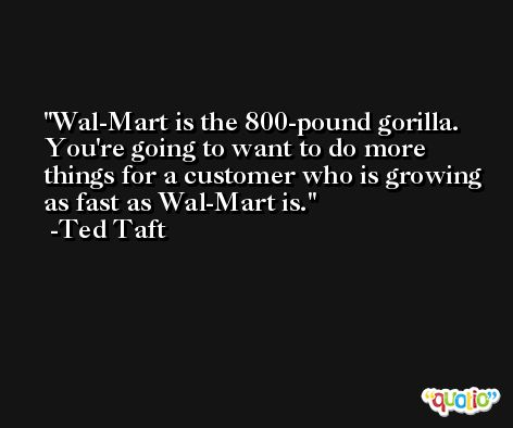 Wal-Mart is the 800-pound gorilla. You're going to want to do more things for a customer who is growing as fast as Wal-Mart is. -Ted Taft