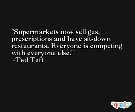 Supermarkets now sell gas, prescriptions and have sit-down restaurants. Everyone is competing with everyone else. -Ted Taft