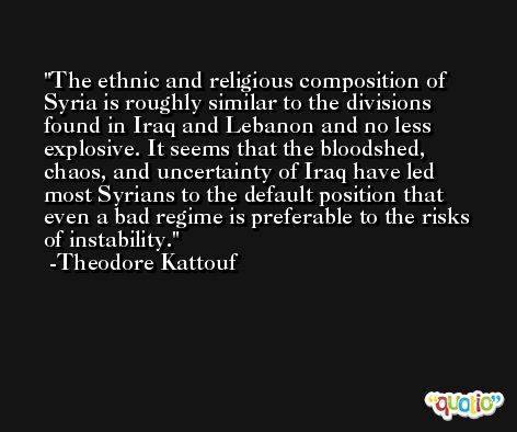 The ethnic and religious composition of Syria is roughly similar to the divisions found in Iraq and Lebanon and no less explosive. It seems that the bloodshed, chaos, and uncertainty of Iraq have led most Syrians to the default position that even a bad regime is preferable to the risks of instability. -Theodore Kattouf