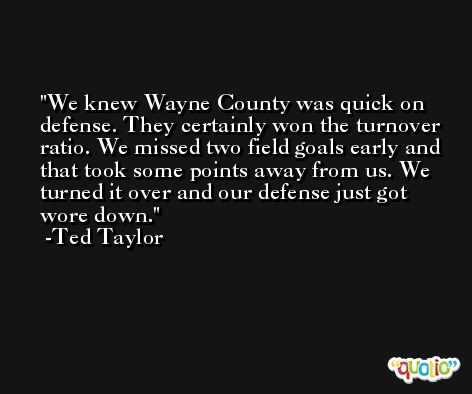 We knew Wayne County was quick on defense. They certainly won the turnover ratio. We missed two field goals early and that took some points away from us. We turned it over and our defense just got wore down. -Ted Taylor