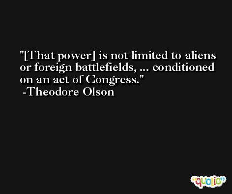 [That power] is not limited to aliens or foreign battlefields, ... conditioned on an act of Congress. -Theodore Olson