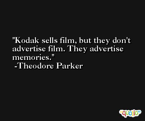Kodak sells film, but they don't advertise film. They advertise memories. -Theodore Parker